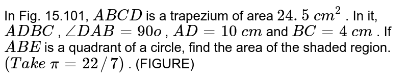 In Fig. 15.101, `A B C D` is a   trapezium of area `24. 5\ c m^2` . In it, `A D  B C` , `/_D A B=90o` , `A D=10\ c m` and `B C=4\ c m` . If `A B E` is a   quadrant of a circle, find the area of the shaded region. `(T a k e\ pi=22//7)` . (FIGURE)