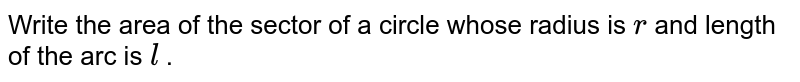 Write the area of the sector of a circle   whose radius is `r` and   length of the arc is `l` .
