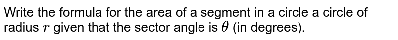 Write the formula for the area of a segment   in a circle a circle of radius `r` given   that the sector angle is `theta` (in   degrees).