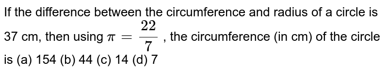 If the difference between the circumference   and radius of a circle is 37 cm, then using `pi=(22)/7` , the circumference (in cm) of the circle is (a) 154 (b) 44 (c) 14 (d) 7