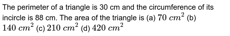 The perimeter of a triangle is 30 cm and the   circumference of its incircle is 88 cm. The area of the triangle is (a) `70 c m^2`    (b) `140 c m^2`    (c) `210 c m^2`    (d) `420 c m^2`