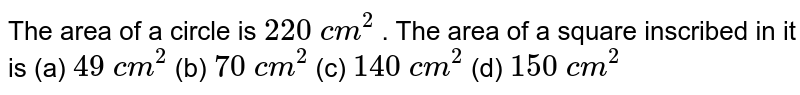 The area of a circle is `220 c m^2` . The area of a square inscribed in it is (a) `49 c m^2`    (b) `70 c m^2`    (c) `140 c m^2`    (d) `150 c m^2`
