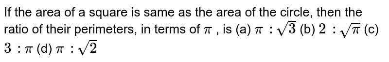 If the area of a square is same as the area   of the circle, then the ratio of their perimeters, in terms of `pi` , is (a) `pi :sqrt(3)`    (b) `2 :sqrt(pi)`    (c) `3 :pi`    (d) `pi :sqrt(2)`
