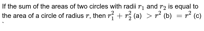 If the sum of the areas of two circles with radii `r_1` and `r_2` is equal to the area of a circle of radius `r`, then `r_1^2 +r_2^2`  (a) `> r^2` (b) `=r^2` (c) `<r^2` (d) None of these
