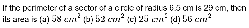 If the perimeter of a sector of a circle of radius   6.5 cm is 29 cm, then its area is (a) `58 c m^2`    (b) `52 c m^2`    (c) `25 c m^2`    (d) `56 c m^2`