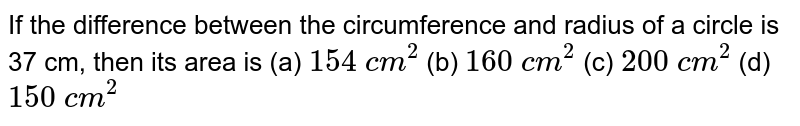 If the difference between the circumference   and radius of a circle is 37 cm, then its area is (a) `154 c m^2`    (b) `160 c m^2`    (c) `200 c m^2`    (d) `150 c m^2`