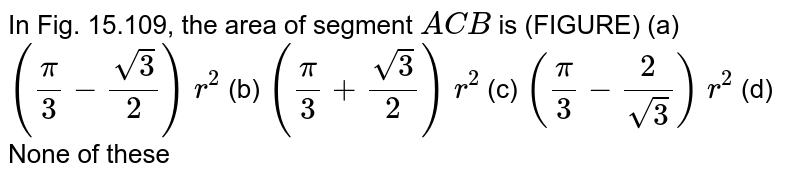 In Fig. 15.109, the area of segment `A C B` is   (FIGURE) (a) `(pi/3-(sqrt(3))/2)\ r^2`    (b) `(pi/3+(sqrt(3))/2)\ r^2`  (c) `(pi/3-2/(sqrt(3)))\ r^2`    (d) None of these