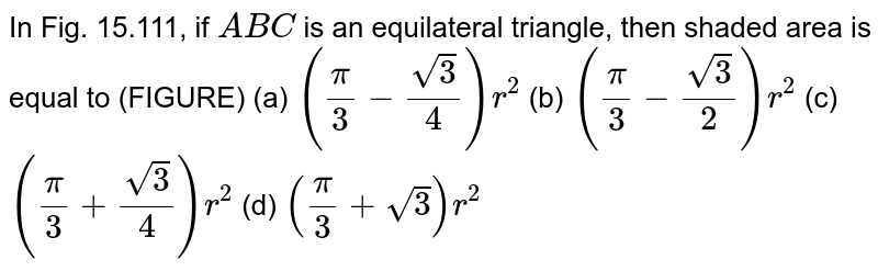 In Fig. 15.111, if `A B C` is an   equilateral triangle, then shaded area is equal to (FIGURE) (a) `(pi/3-(sqrt(3))/4)r^2`  (b) `(pi/3-(sqrt(3))/2)r^2`  (c) `(pi/3+(sqrt(3))/4)r^2`  (d) `(pi/3+sqrt(3))r^2`