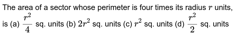 The area of a sector whose perimeter is four   times its radius `r` units, is (a) `(r^2)/4` sq.   units (b) `2r^2` sq.   units (c) `r^2` sq.   units (d) `(r^2)/2` sq.   units