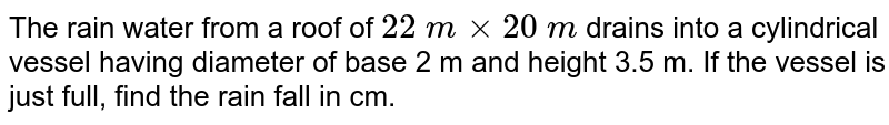 The rain   water from a roof of `22 mxx20 m` drains into   a cylindrical vessel having diameter of base 2 m and height 3.5 m. If the   vessel is just full, find the rain fall in cm.