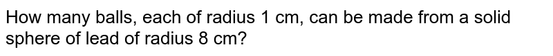 How many   balls, each of radius 1 cm, can be made from a solid sphere of lead of radius   8 cm?