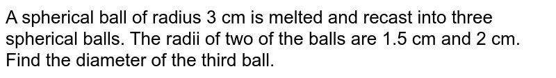 A spherical   ball of radius 3 cm is melted and recast into three spherical balls. The   radii of two of the balls are 1.5 cm and 2 cm. Find the diameter of the third   ball.