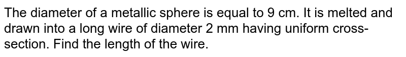The   diameter of a metallic sphere is equal to 9 cm. It is melted and drawn into a   long wire of diameter 2 mm having uniform cross-section. Find the length of   the wire.