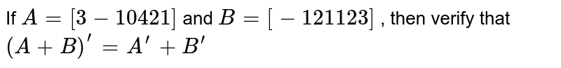 """If `A=[3-1 0""""""""""""""""""""""""4 2 1]` and `B=[-1 2 1""""""""""""""""""""""""1""""""""2 3]` , then verify that  `(A+B)^(prime)=A^(prime)+B^(prime)`"""
