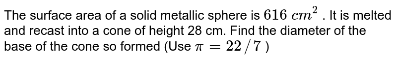 The surface   area of a solid metallic sphere is `616 c m^2` . It is   melted and recast into a cone of height 28 cm. Find the diameter of the base   of the cone so formed (Use `pi=22//7` )