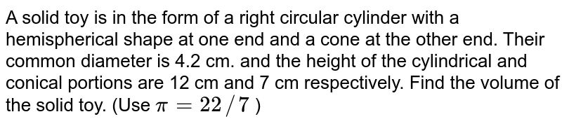 A solid toy   is in the form of a right circular cylinder with a hemispherical shape at one   end and a cone at the other end. Their common diameter is 4.2 cm. and the   height of the cylindrical and conical portions are 12 cm and 7 cm   respectively. Find the volume of the solid toy. (Use   `pi=22//7` )
