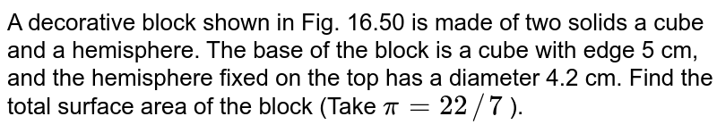 A   decorative block shown in Fig. 16.50 is made of two solids  a cube and a   hemisphere. The base of the block is a cube with edge 5 cm, and the   hemisphere fixed on the top has a diameter 4.2 cm. Find the total surface   area of the block (Take `pi=22//7` ).