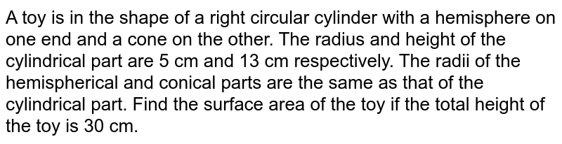 A toy is in   the shape of a right circular cylinder with a hemisphere on one end and a   cone on the other. The radius and height of the cylindrical part are 5 cm and   13 cm respectively. The radii of the hemispherical and conical parts are the   same as that of the cylindrical part. Find the surface area of the toy if the   total height of the toy is 30 cm.