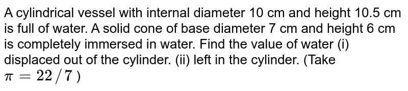 A   cylindrical vessel with internal diameter 10 cm and height 10.5 cm is full of   water. A solid cone of base diameter 7 cm and height 6 cm is completely   immersed in water. Find the value of water (i) displaced out of the   cylinder. (ii) left in the   cylinder. (Take `pi=22//7` )