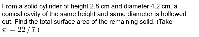 From a   solid cylinder of height 2.8 cm and diameter 4.2 cm, a conical cavity of the   same height and same diameter is hollowed out. Find the total surface area of   the remaining solid. (Take `pi=22//7` )
