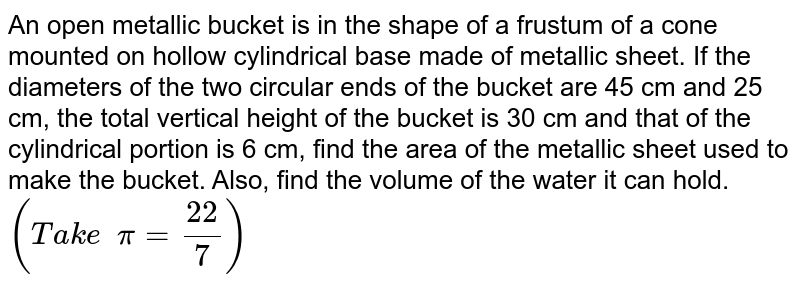An open   metallic bucket is in the shape of a frustum of a cone mounted on hollow   cylindrical base made of metallic sheet. If the diameters of the two circular   ends of the bucket are 45 cm and 25 cm, the total vertical height of the   bucket is 30 cm and that of the cylindrical portion is 6 cm, find the area of   the metallic sheet used to make the bucket. Also, find the volume of the   water it can hold. `(T a k e  pi=(22)/7)`