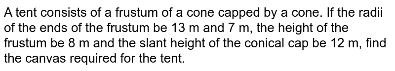 A tent   consists of a frustum of a cone capped by a cone. If the radii of the ends of   the frustum be 13 m and 7 m, the height of the frustum be 8 m and the slant   height of the conical cap be 12 m, find the canvas required for the tent.