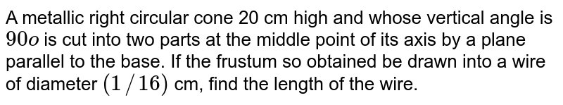 A metallic   right circular cone 20 cm high and whose vertical angle is `90o` is cut into   two parts at the middle point of its axis by a plane parallel to the base. If   the frustum so obtained be drawn into a wire of diameter `(1//16)` cm, find   the length of the wire.