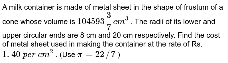 A milk   container is made of metal sheet in the shape of frustum of a cone whose   volume is `104593 3/7c m^3` . The radii   of its lower and upper circular ends are 8 cm and 20 cm respectively. Find   the cost of metal sheet used in making the container at the rate of Rs. `1. 40 p e r c m^2` . (Use   `pi=22//7` )