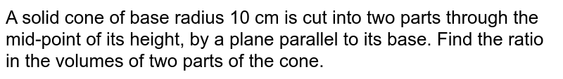 A solid   cone of base radius 10 cm is cut into two parts through the mid-point of its   height, by a plane parallel to its base. Find the ratio in the volumes of two   parts of the cone.