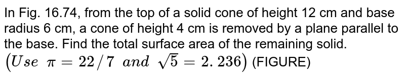 In Fig.   16.74, from the top of a solid cone of height 12 cm and base radius 6 cm, a   cone of height 4 cm is removed by a plane parallel to the base. Find the   total surface area of the remaining solid.   `(U s e  pi=22//7  a n d  sqrt(5)=2. 236)` (FIGURE)