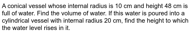 A conical   vessel whose internal radius is 10 cm and height 48 cm is full of water. Find   the volume of water. If this water is poured into a cylindrical vessel with   internal radius 20 cm, find the height to which the water level rises in it.