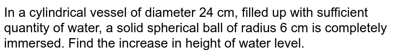 In a   cylindrical vessel of diameter 24 cm, filled up with sufficient quantity of   water, a solid spherical ball of radius 6 cm is completely immersed. Find the   increase in height of water level.