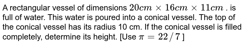 A rectangular   vessel of dimensions `20 c mxx16 c mxx11 c m` . is full   of water. This water is poured into a conical vessel. The top of the conical   vessel has its radius 10 cm. If the conical vessel is filled completely,   determine its height. [Use `pi=22//7` ]