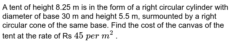A tent of   height 8.25 m is in the form of a right circular cylinder with diameter of   base 30 m and height 5.5 m, surmounted by a right circular cone of the same   base. Find the cost of the canvas of the tent at the rate of Rs `45 p e r m^2` .