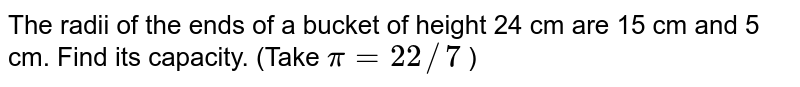 The radii   of the ends of a bucket of height 24 cm are 15 cm and 5 cm. Find its   capacity. (Take `pi=22//7` )