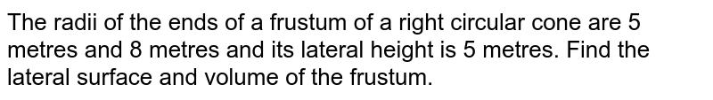 The radii   of the ends of a frustum of a right circular cone are 5 metres and 8 metres   and its lateral height is 5 metres. Find the lateral surface and volume of   the frustum.