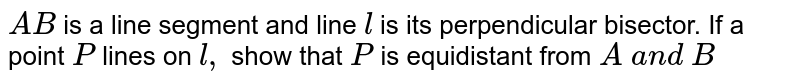 `A B` is a line segment and   line `l` is its perpendicular   bisector. If a point `P` lines on `l ,` show that `P` is equidistant from `A\ a n d\ B`