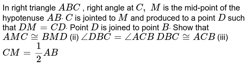 In right triangle `A B C` , right angle at `C ,\ M` is the mid-point of the   hypotenuse `A Bdot` `C` is jointed to `M` and produced to a point   `D` such that `D M=C Ddot` Point `D` is joined to point `Bdot` Show that ` A M C~= B M D`  (ii) `/_D B C=/_A C B`  ` D B C~= A C B`  (iii) `C M=1/2A B`