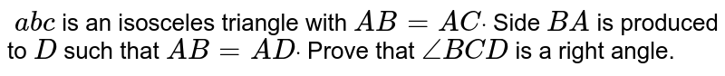 `\ a b c` is an isosceles   triangle with `A B=A Cdot` Side `B A` is produced to `D` such that `A B=A Ddot` Prove that `/_B C D` is a right angle.