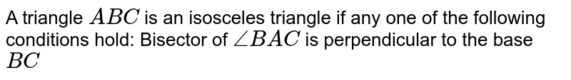 A triangle `A B C` is an isosceles   triangle if any one of the following conditions hold: Bisector of `/_B A C` is perpendicular to the base `B C`