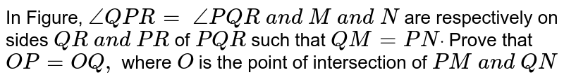 In Figure, `/_Q P R=\ /_P Q R\ a n d\ M\ a n d\ N` are respectively on   sides `Q R\ a n d\ P R` of ` P Q R\ ` such that `Q M=P Ndot` Prove that `O P=O Q ,` where `O` is the point of   intersection of `P M\ a n d\ Q N`