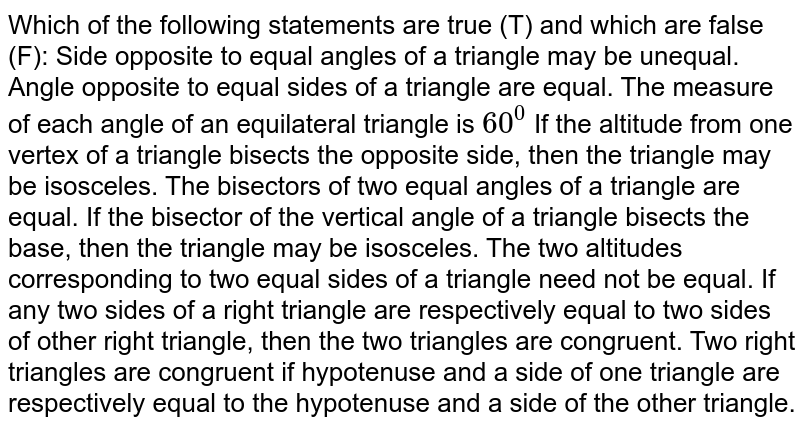 Which of the following   statements are true (T) and which are false (F): Side opposite to equal   angles of a triangle may be unequal. Angle opposite to equal   sides of a triangle are equal. The measure of each   angle of an equilateral triangle is `60^0`  If the altitude from   one vertex of a triangle bisects the opposite side, then the triangle may be   isosceles. The bisectors of two   equal angles of a triangle are equal. If the bisector of the   vertical angle of a triangle bisects the base, then the triangle may be   isosceles. The two altitudes   corresponding to two equal sides of a triangle need not be equal. If any two sides of a   right triangle are respectively equal to two sides of other right triangle,   then the two triangles are congruent. Two right triangles are   congruent if hypotenuse and a side of one triangle are respectively equal to   the hypotenuse and a side of the other triangle.