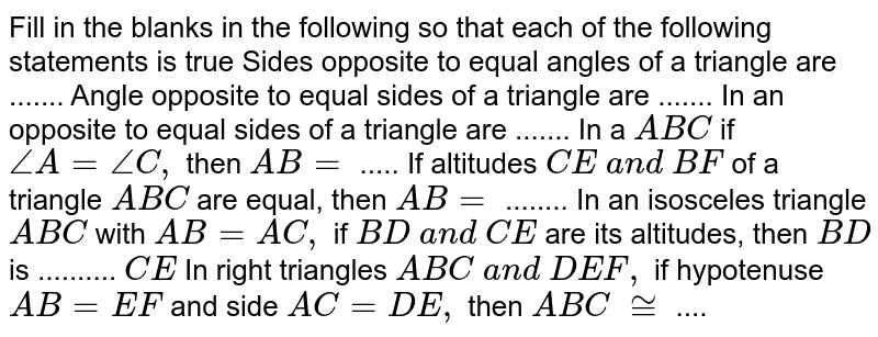 Fill in the blanks in   the following so that each of the following statements is true Sides opposite to equal   angles of a triangle are ....... Angle opposite to equal   sides of a triangle are ....... In an opposite to equal   sides of a triangle are ....... In a ` A B C` if `/_A=/_C ,` then `A B=\ ` ..... If altitudes `C E\ a n d\ B F` of a triangle `A B C` are equal, then `A B=` ........ In an isosceles   triangle `A B C` with `A B=A C ,` if `B D\ a n d\ C E` are its altitudes, then `B D` is .......... `C E`  In right triangles `A B C\ a n d\ D E F ,` if hypotenuse `A B=E F` and side `A C=D E ,` then ` A B C\ ~=` ....