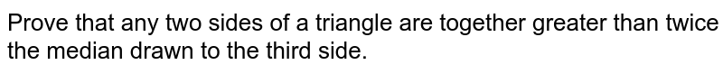 Prove that any two   sides of a triangle are together greater than twice the median drawn to the   third side.