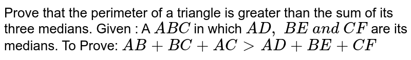 Prove that the   perimeter of a triangle is greater than the sum of its three medians. Given : A ` A B C` in which `A D ,\ B E\ a n d\ C F` are its medians. To Prove: `A B+B C+A C > A D+B E+C F`
