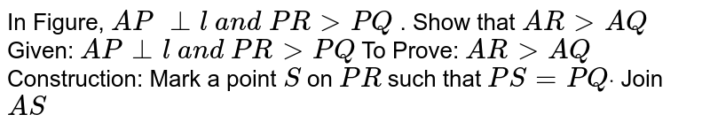 In Figure, `A P\ _|_l\ a n d\ P R > P Q` . Show that `A R > A Q`  Given: `A P_|_l\ a n d\ P R > P Q`  To Prove: `A R > A Q`  Construction: Mark a   point `S` on `P R` such that `P S=P Qdot` Join `A S`