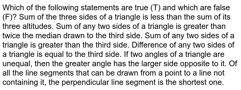 Which of the following   statements are true (T) and which are false (F)? Sum of the three sides   of a triangle is less than the sum of its three altitudes. Sum of any two sides of   a triangle is greater than twice the median drawn to the third side. Sum of any two sides of   a triangle is greater than the third side. Difference of any two   sides of a triangle is equal to the third side. If two angles of a   triangle are unequal, then the greater angle has the larger side opposite to   it. Of all the line   segments that can be drawn from a point to a line not containing it, the   perpendicular line segment is the shortest one.