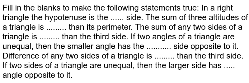 Fill in the blanks to   make the following statements true: In a right triangle the   hypotenuse is the ...... side. The sum of three   altitudes of a triangle is ......... than its perimeter. The sum of any two   sides of a triangle is ......... than the third side. If two angles of a   triangle are unequal, then the smaller angle has the ........... side   opposite to it. Difference of any two   sides of a triangle is ......... than the third side. If two sides of a   triangle are unequal, then the larger side has ..... angle opposite to it.