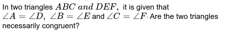 In two triangles `A B C\ a n d\ D E F ,` it is given that `/_A=/_D ,\ /_B=/_E` and `/_C=/_Fdot` Are the two triangles   necessarily congruent?