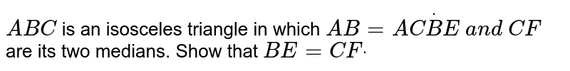 `A B C` is an isosceles   triangle in which `A B=A CdotB E\ a n d\ C F` are its two medians.   Show that `B E=C Fdot`
